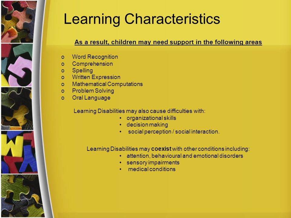 Learning Characteristics As a result, children may need support in the following areas oWord Recognition oComprehension oSpelling oWritten Expression oMathematical Computations oProblem Solving oOral Language Learning Disabilities may also cause difficulties with: organizational skills decision making social perception / social interaction.