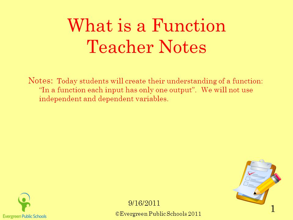 ©Evergreen Public Schools 2011 1 What is a Function Teacher Notes Notes: Today students will create their understanding of a function: In a function each input has only one output .