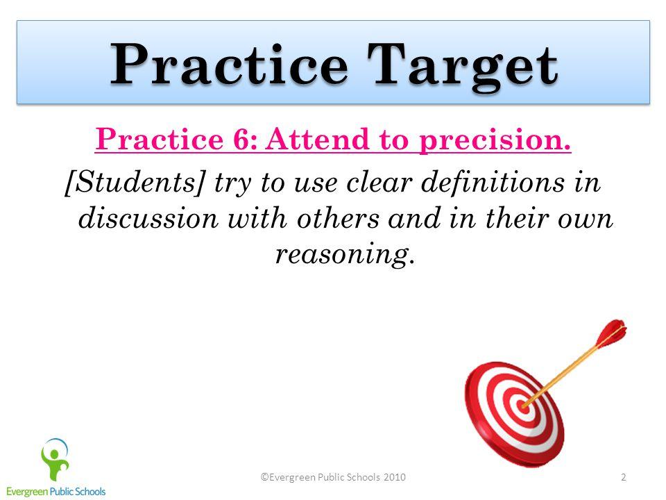 ©Evergreen Public Schools 20102 Practice Target Practice 6: Attend to precision.