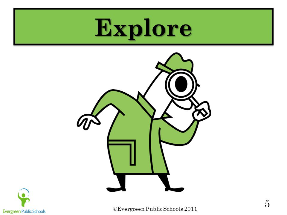 ©Evergreen Public Schools 2011 5 ExploreExplore