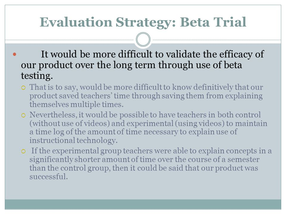 Evaluation Strategy: Beta Trial It would be more difficult to validate the efficacy of our product over the long term through use of beta testing.