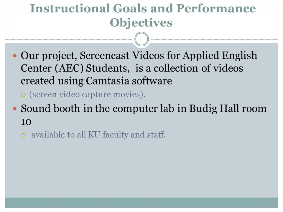 Instructional Goals and Performance Objectives Currently:  the KU libraries offers screencasts regarding: library searches  Instructional Development and Support (IDS) services offers screencasts for teachers on how to set up their Blackboard sites,  Atomiclearning.org offers some resources regarding these tools However, within KU resources, there are, apparently, no screencasts apparently exist to help students specifically learn how to :  Use basic Blackboard functions  Use Microsoft Word for document formatting  Audacity for analysis of their spoken language (students could select the best parts of their recordings and provide a rationale of why they exemplify effective language skills).