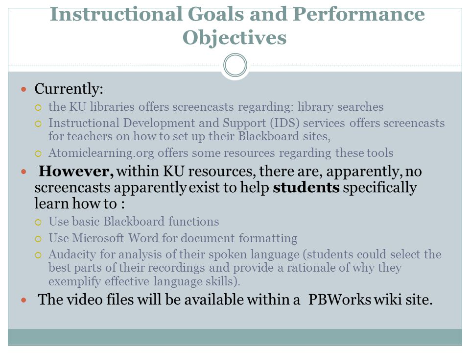 Instructional Goals and Performance Objectives Currently:  the KU libraries offers screencasts regarding: library searches  Instructional Development and Support (IDS) services offers screencasts for teachers on how to set up their Blackboard sites,  Atomiclearning.org offers some resources regarding these tools However, within KU resources, there are, apparently, no screencasts apparently exist to help students specifically learn how to :  Use basic Blackboard functions  Use Microsoft Word for document formatting  Audacity for analysis of their spoken language (students could select the best parts of their recordings and provide a rationale of why they exemplify effective language skills).