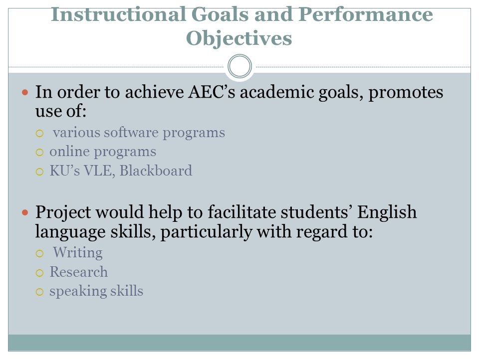 Instructional Goals and Performance Objectives In order to achieve AEC's academic goals, promotes use of:  various software programs  online programs  KU's VLE, Blackboard Project would help to facilitate students' English language skills, particularly with regard to:  Writing  Research  speaking skills