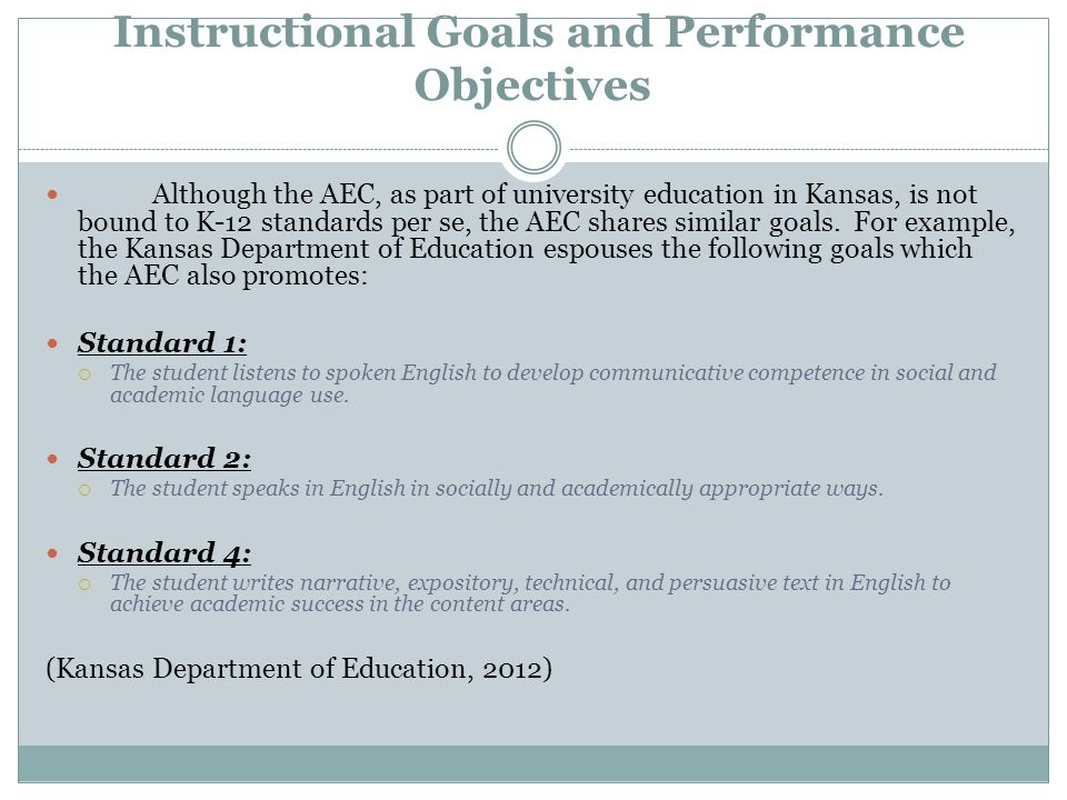 Instructional Goals and Performance Objectives Although the AEC, as part of university education in Kansas, is not bound to K-12 standards per se, the AEC shares similar goals.