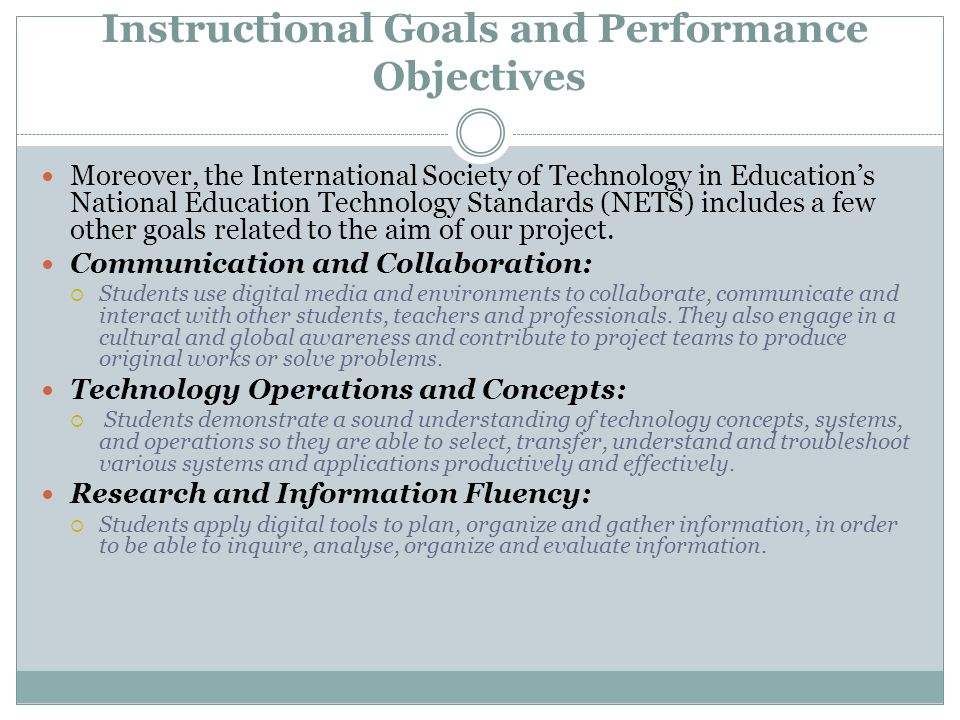 Instructional Goals and Performance Objectives Moreover, the International Society of Technology in Education's National Education Technology Standards (NETS) includes a few other goals related to the aim of our project.