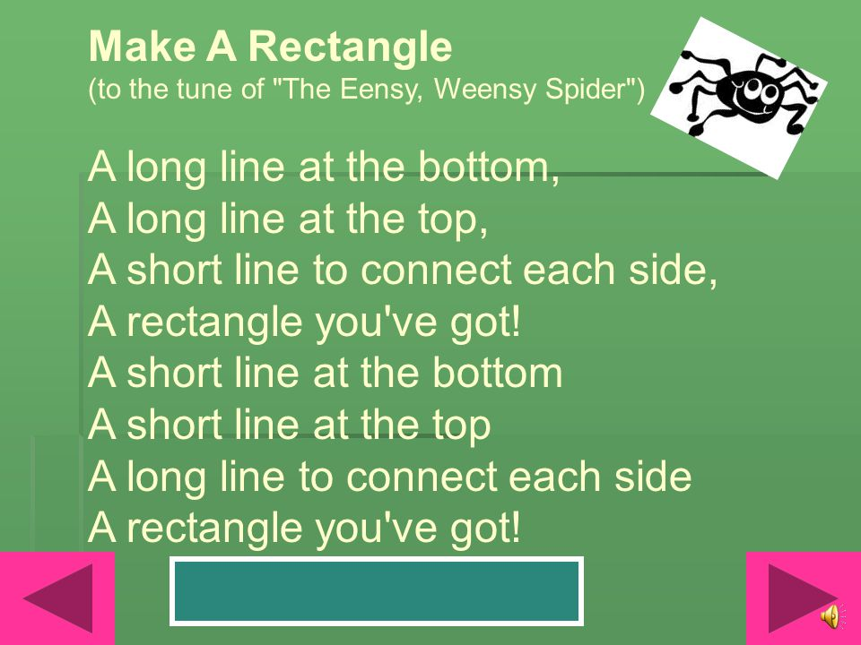 Make A Rectangle (to the tune of The Eensy, Weensy Spider ) A long line at the bottom, A long line at the top, A short line to connect each side, A rectangle you ve got.