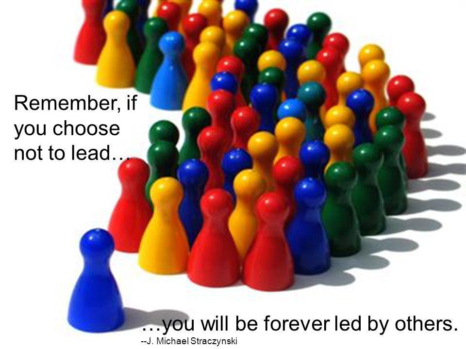 Remember, if you choose not to lead… …you will be forever led by others. --J. Michael Straczynski