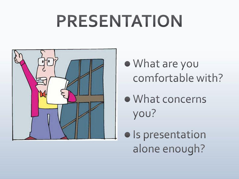 What are you comfortable with? What concerns you? Is presentation alone enough?