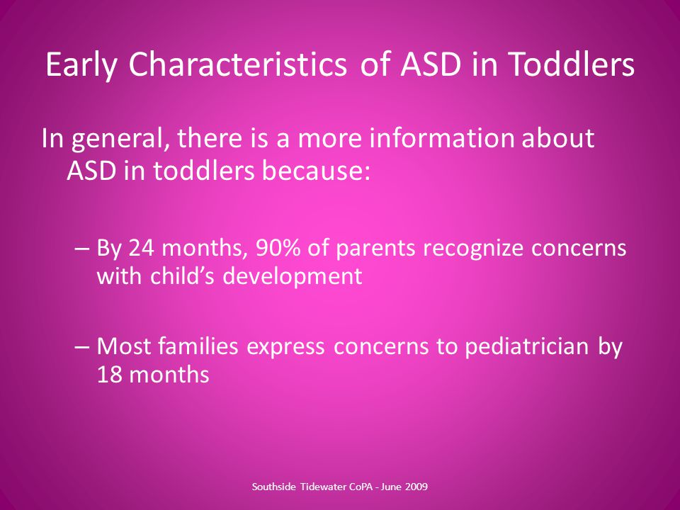 In general, there is a more information about ASD in toddlers because: – By 24 months, 90% of parents recognize concerns with child's development – Most families express concerns to pediatrician by 18 months Early Characteristics of ASD in Toddlers Southside Tidewater CoPA - June 2009