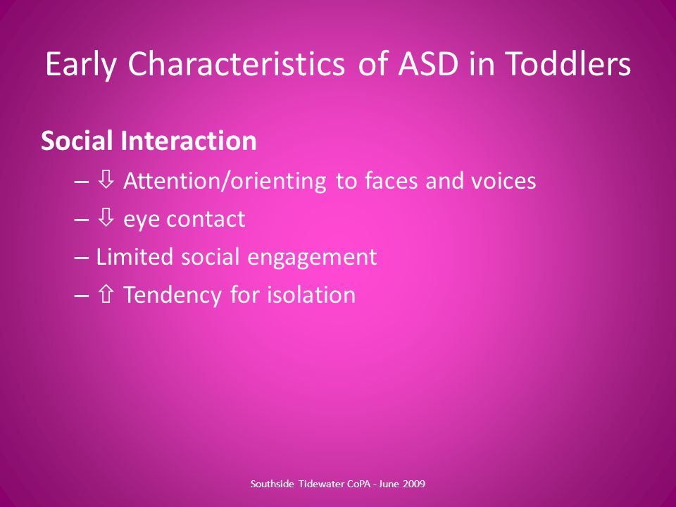 Social Interaction –  Attention/orienting to faces and voices –  eye contact – Limited social engagement –  Tendency for isolation Early Characteristics of ASD in Toddlers Southside Tidewater CoPA - June 2009