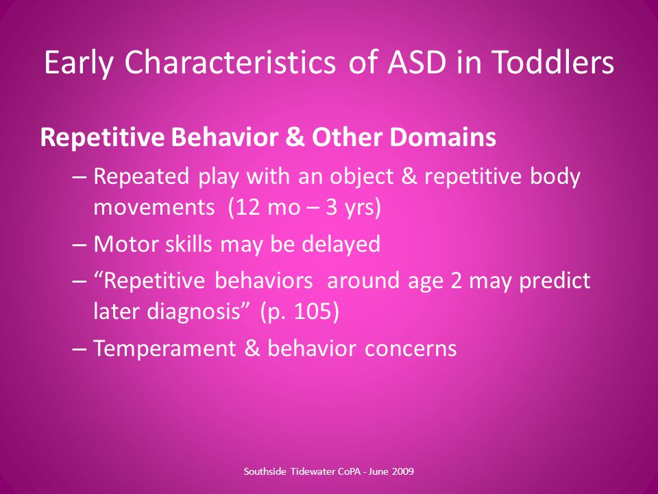 "Repetitive Behavior & Other Domains – Repeated play with an object & repetitive body movements (12 mo – 3 yrs) – Motor skills may be delayed – ""Repeti"