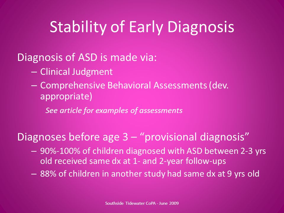 Stability of Early Diagnosis Diagnosis of ASD is made via: – Clinical Judgment – Comprehensive Behavioral Assessments (dev.