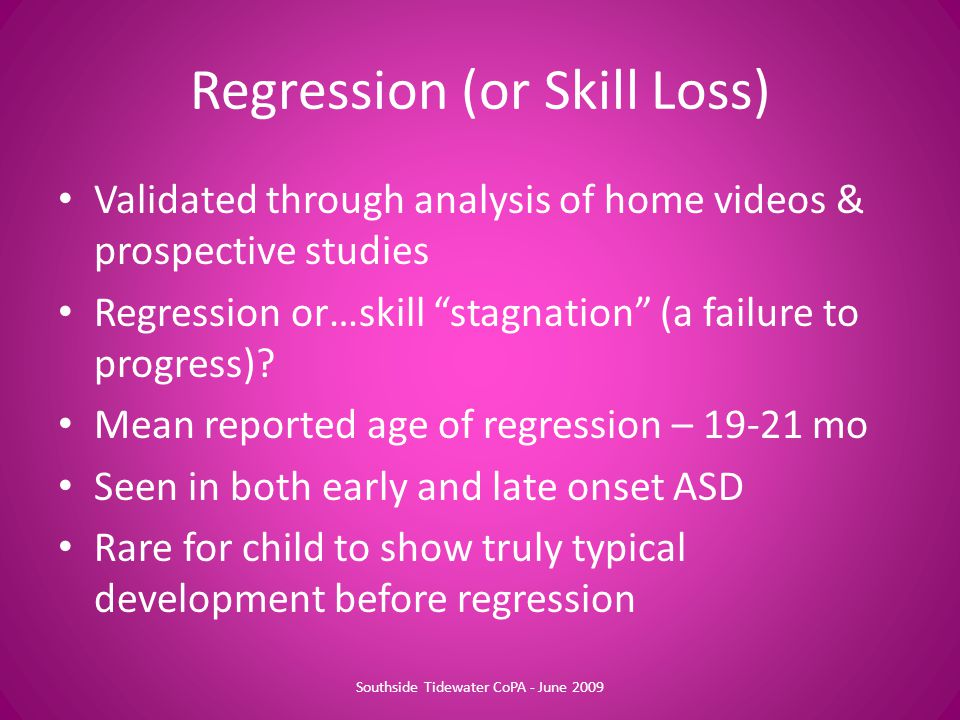 "Regression (or Skill Loss) Validated through analysis of home videos & prospective studies Regression or…skill ""stagnation"" (a failure to progress)? M"