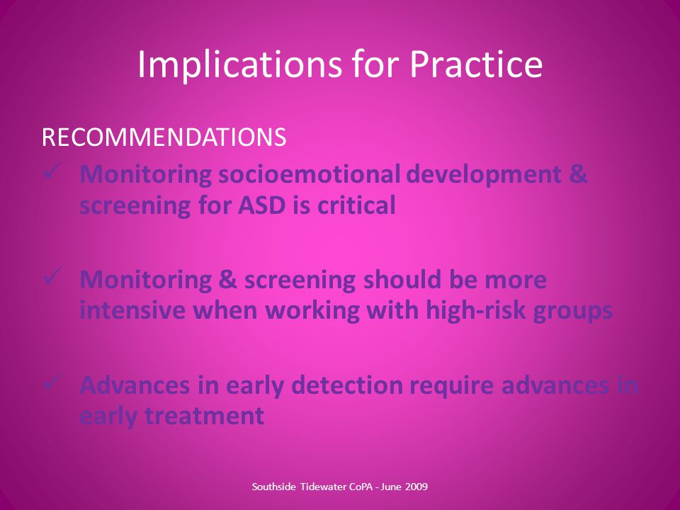 Implications for Practice RECOMMENDATIONS Monitoring socioemotional development & screening for ASD is critical Monitoring & screening should be more intensive when working with high-risk groups Advances in early detection require advances in early treatment Southside Tidewater CoPA - June 2009