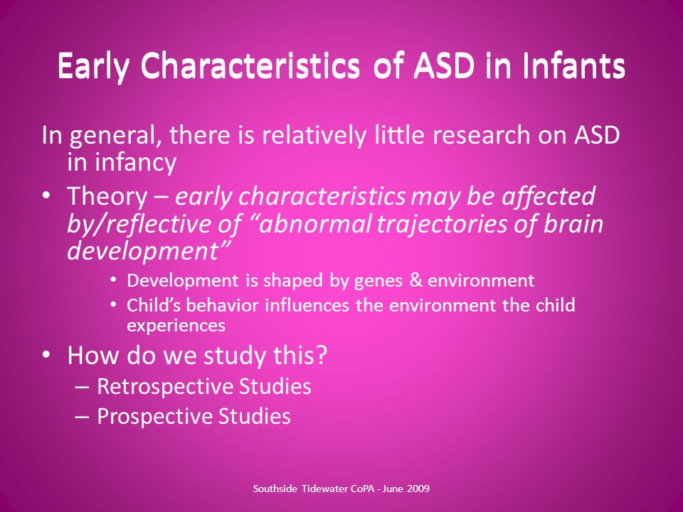 Early Characteristics of ASD in Infants In general, there is relatively little research on ASD in infancy Theory – early characteristics may be affected by/reflective of abnormal trajectories of brain development Development is shaped by genes & environment Child's behavior influences the environment the child experiences How do we study this.