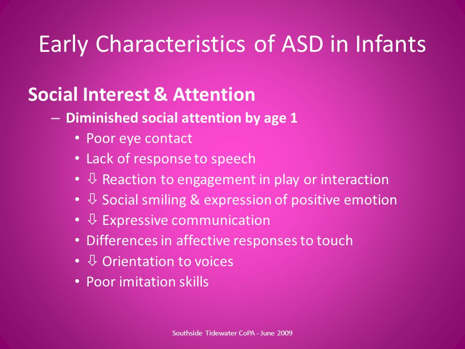 Early Characteristics of ASD in Infants Social Interest & Attention – Diminished social attention by age 1 Poor eye contact Lack of response to speech  Reaction to engagement in play or interaction  Social smiling & expression of positive emotion  Expressive communication Differences in affective responses to touch  Orientation to voices Poor imitation skills Southside Tidewater CoPA - June 2009