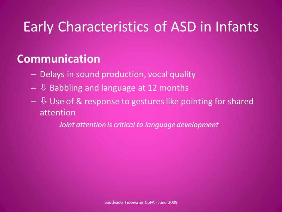 Communication – Delays in sound production, vocal quality –  Babbling and language at 12 months –  Use of & response to gestures like pointing for shared attention Joint attention is critical to language development Early Characteristics of ASD in Infants Southside Tidewater CoPA - June 2009