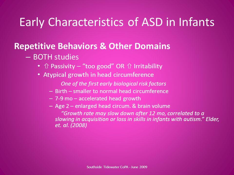 Repetitive Behaviors & Other Domains – BOTH studies  Passivity – too good OR  Irritability Atypical growth in head circumference One of the first early biological risk factors – Birth – smaller to normal head circumference – 7-9 mo – accelerated head growth – Age 2 – enlarged head circum.