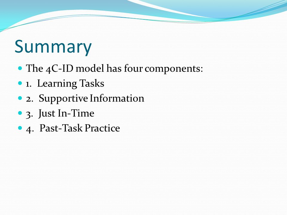 Summary The 4C-ID model has four components: 1.Learning Tasks 2.
