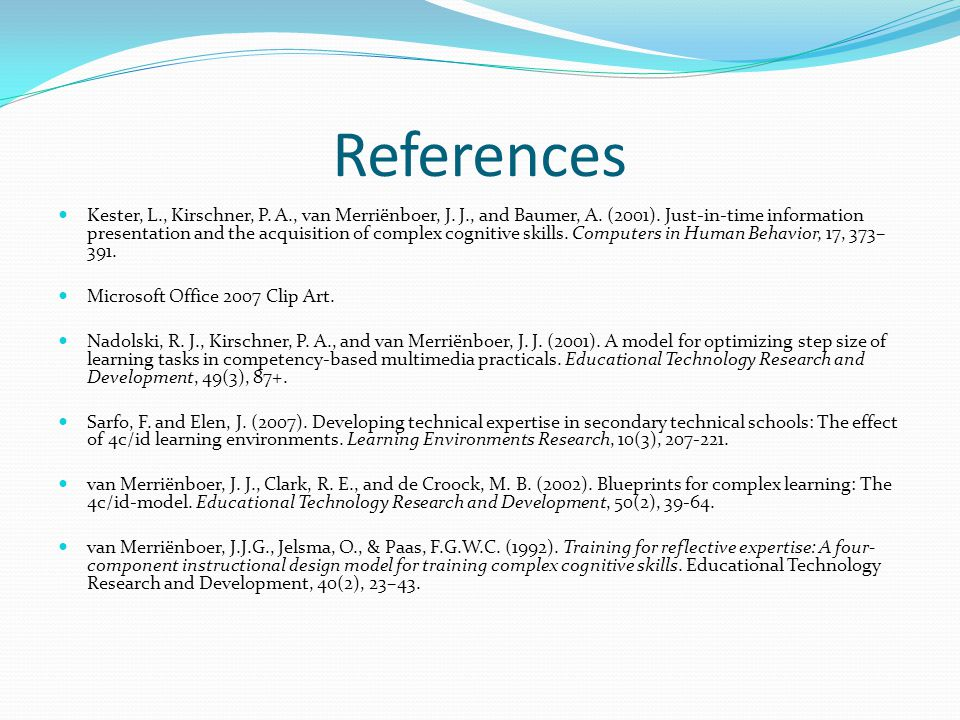 References Kester, L., Kirschner, P. A., van Merriënboer, J. J., and Baumer, A. (2001). Just-in-time information presentation and the acquisition of c