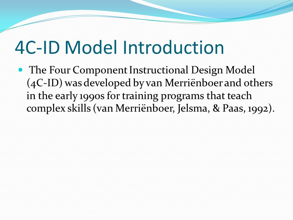 4C-ID Model Introduction The Four Component Instructional Design Model (4C-ID) was developed by van Merriënboer and others in the early 1990s for training programs that teach complex skills (van Merriënboer, Jelsma, & Paas, 1992).