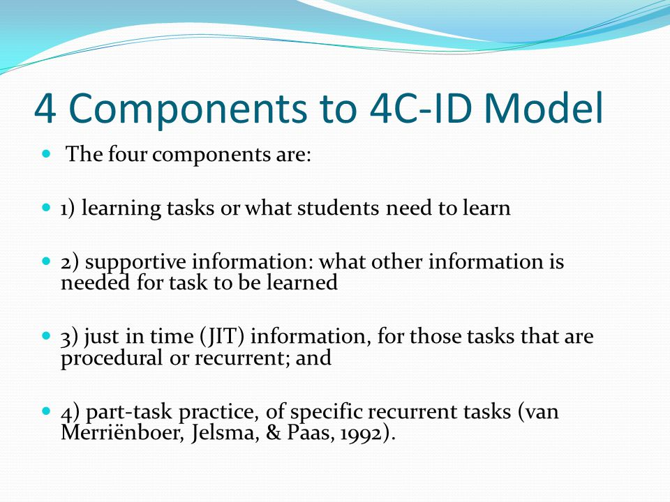 4 Components to 4C-ID Model The four components are: 1) learning tasks or what students need to learn 2) supportive information: what other information is needed for task to be learned 3) just in time (JIT) information, for those tasks that are procedural or recurrent; and 4) part-task practice, of specific recurrent tasks (van Merriënboer, Jelsma, & Paas, 1992).