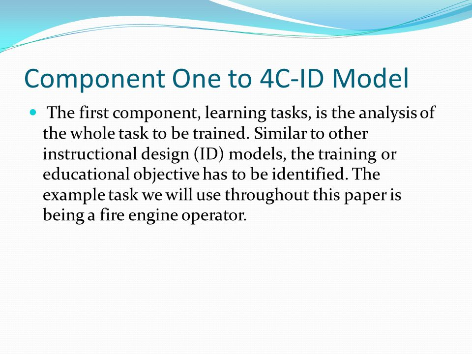 Component One to 4C-ID Model The first component, learning tasks, is the analysis of the whole task to be trained. Similar to other instructional desi