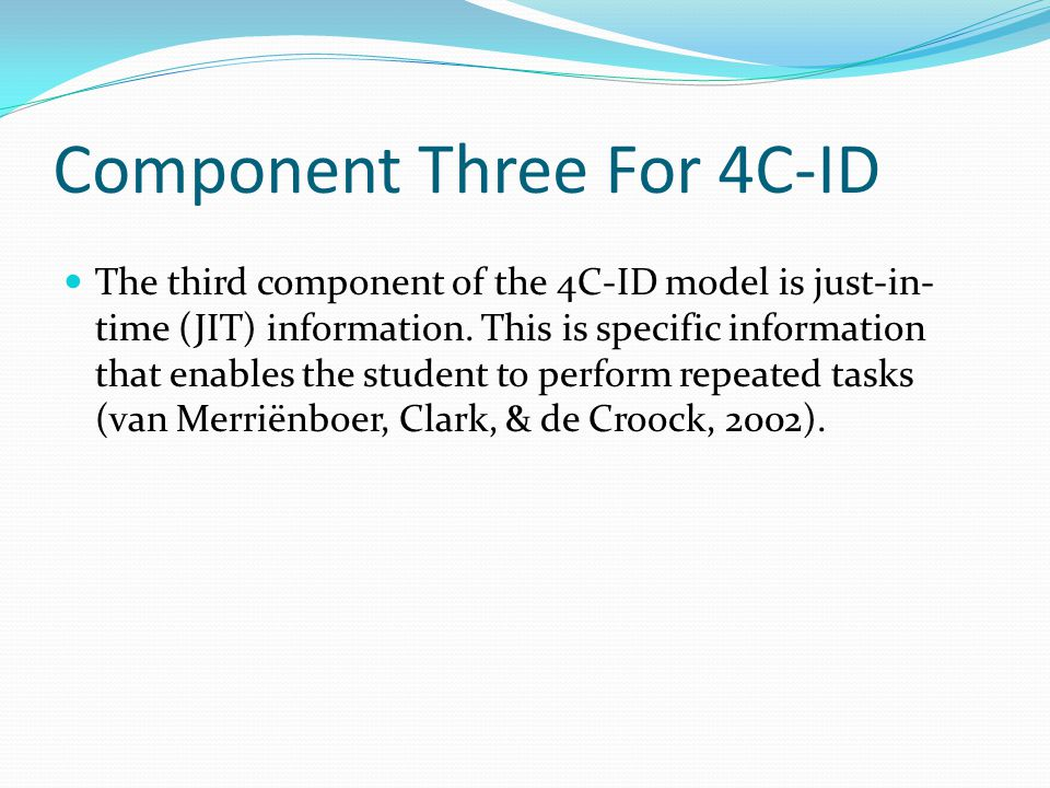 Component Three For 4C-ID The third component of the 4C-ID model is just-in- time (JIT) information. This is specific information that enables the stu
