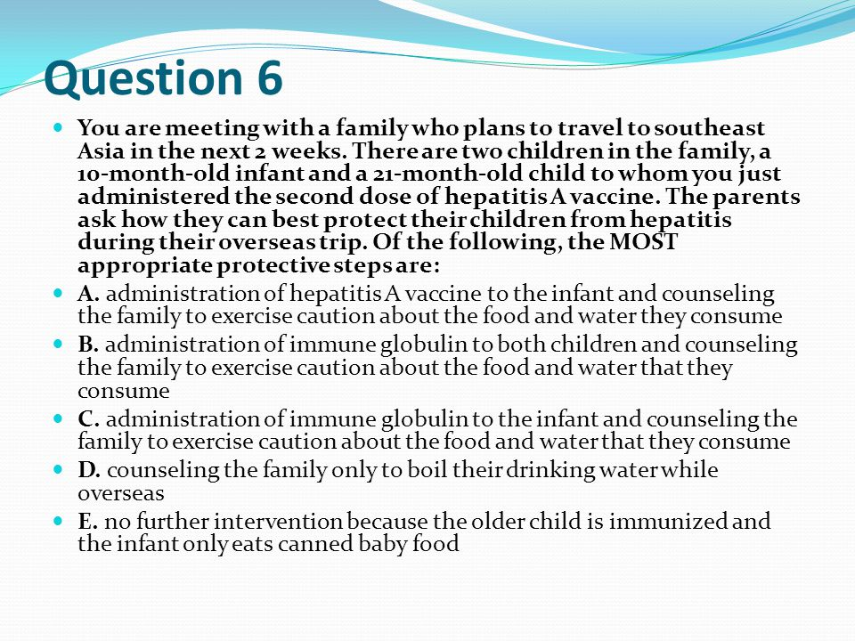 Question 6 You are meeting with a family who plans to travel to southeast Asia in the next 2 weeks. There are two children in the family, a 10-month-o