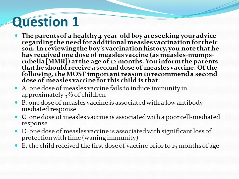 Question 1 The parents of a healthy 4-year-old boy are seeking your advice regarding the need for additional measles vaccination for their son.
