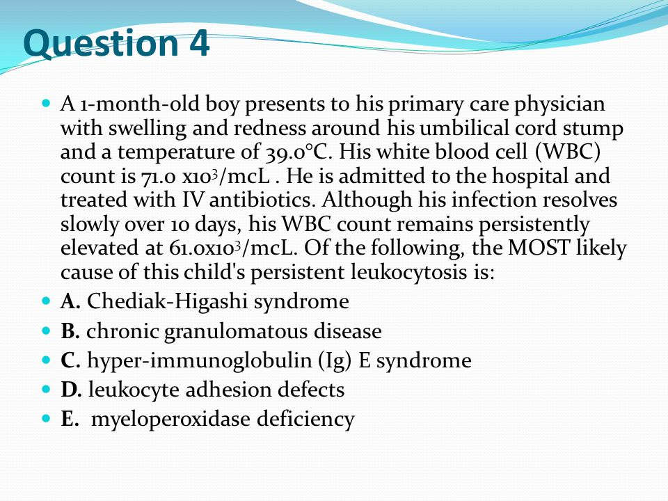 Question 4 A 1-month-old boy presents to his primary care physician with swelling and redness around his umbilical cord stump and a temperature of 39.0°C.