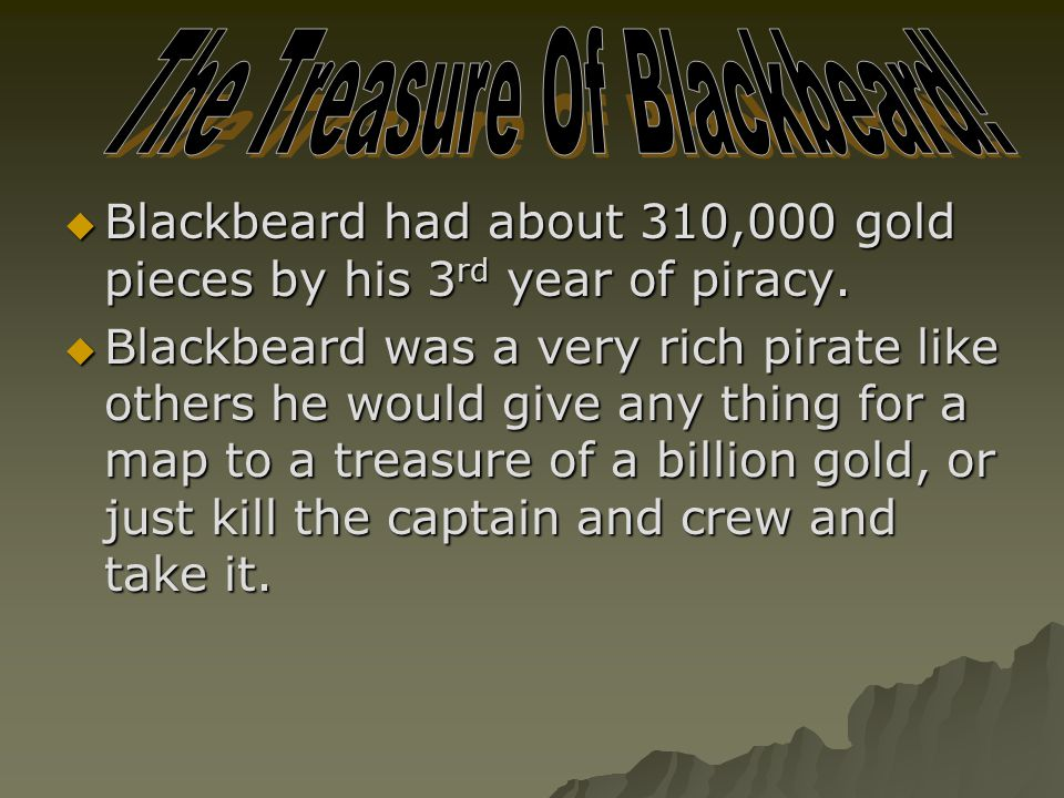  Blackbeard had about 310,000 gold pieces by his 3 rd year of piracy.  Blackbeard was a very rich pirate like others he would give any thing for a m