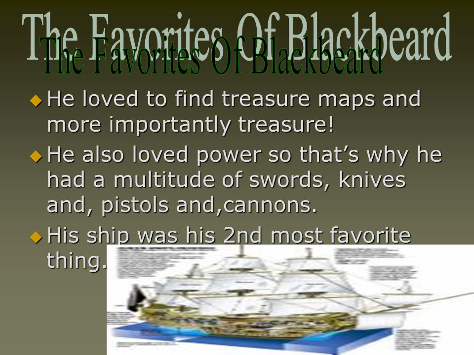  He loved to find treasure maps and more importantly treasure!  He also loved power so that's why he had a multitude of swords, knives and, pistols