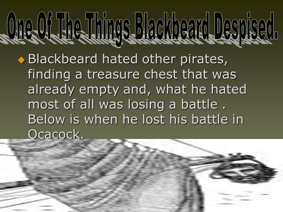  Blackbeard hated other pirates, finding a treasure chest that was already empty and, what he hated most of all was losing a battle. Below is when he
