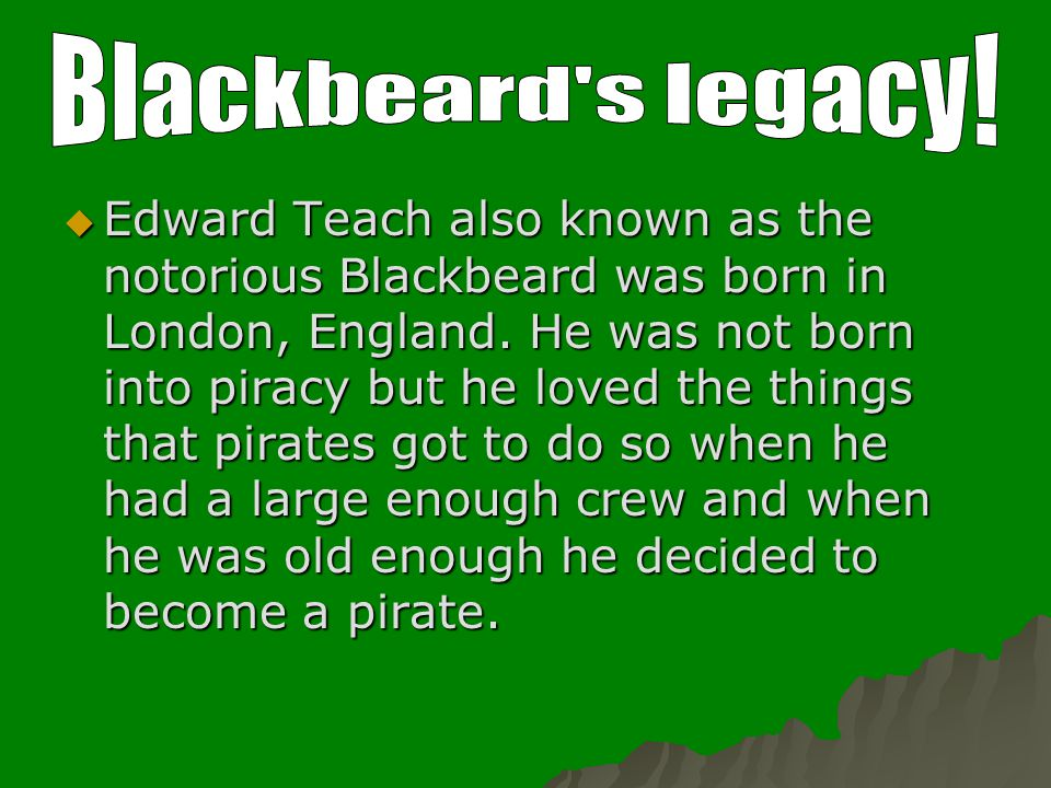  Edward Teach also known as the notorious Blackbeard was born in London, England. He was not born into piracy but he loved the things that pirates go