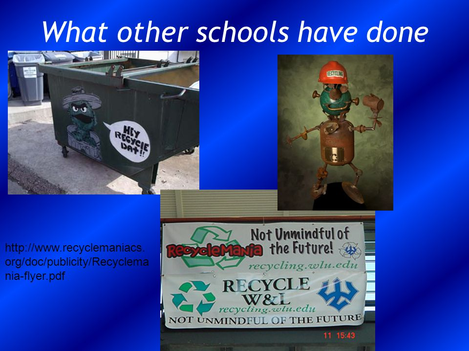 What other schools have done http://www.recyclemaniacs. org/doc/publicity/Recyclema nia-flyer.pdf