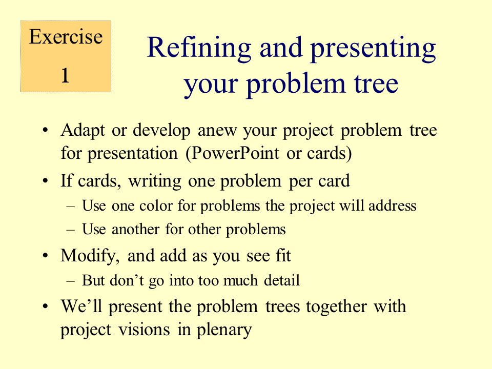 Refining and presenting your problem tree Adapt or develop anew your project problem tree for presentation (PowerPoint or cards) If cards, writing one problem per card –Use one color for problems the project will address –Use another for other problems Modify, and add as you see fit –But don't go into too much detail We'll present the problem trees together with project visions in plenary Exercise 1