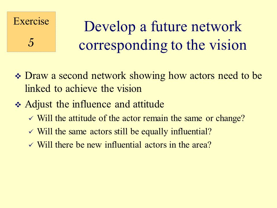  Draw a second network showing how actors need to be linked to achieve the vision  Adjust the influence and attitude Will the attitude of the actor remain the same or change.