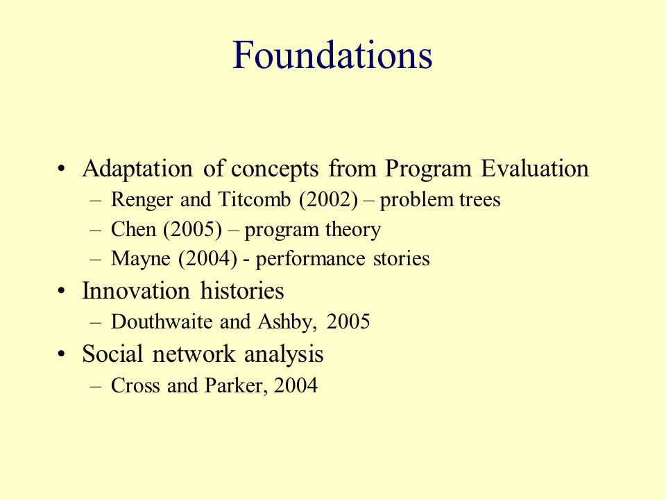 Foundations Adaptation of concepts from Program Evaluation –Renger and Titcomb (2002) – problem trees –Chen (2005) – program theory –Mayne (2004) - pe