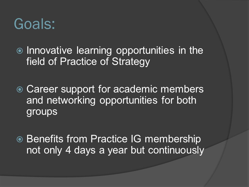 Goals:  Innovative learning opportunities in the field of Practice of Strategy  Career support for academic members and networking opportunities for