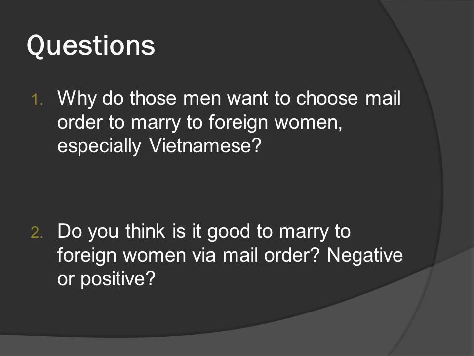 Questions 1. Why do those men want to choose mail order to marry to foreign women, especially Vietnamese? 2. Do you think is it good to marry to forei