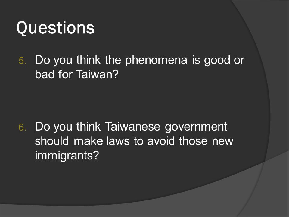 Questions 5. Do you think the phenomena is good or bad for Taiwan? 6. Do you think Taiwanese government should make laws to avoid those new immigrants