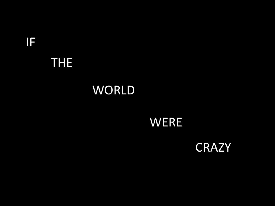 IF THE WORLD WERE CRAZY