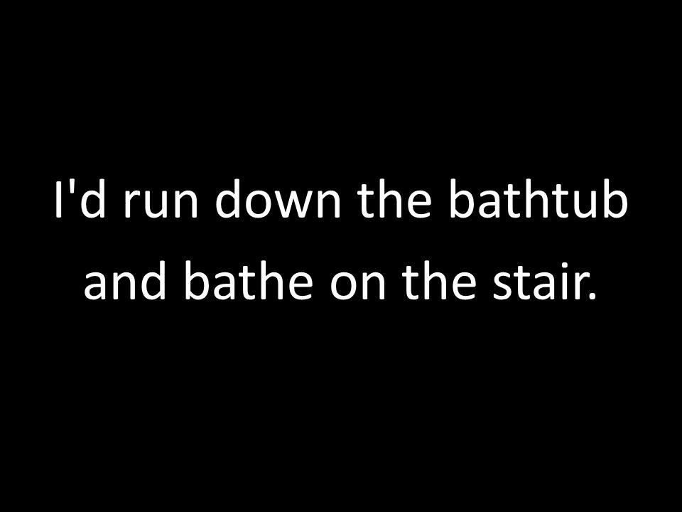 I d run down the bathtub and bathe on the stair.