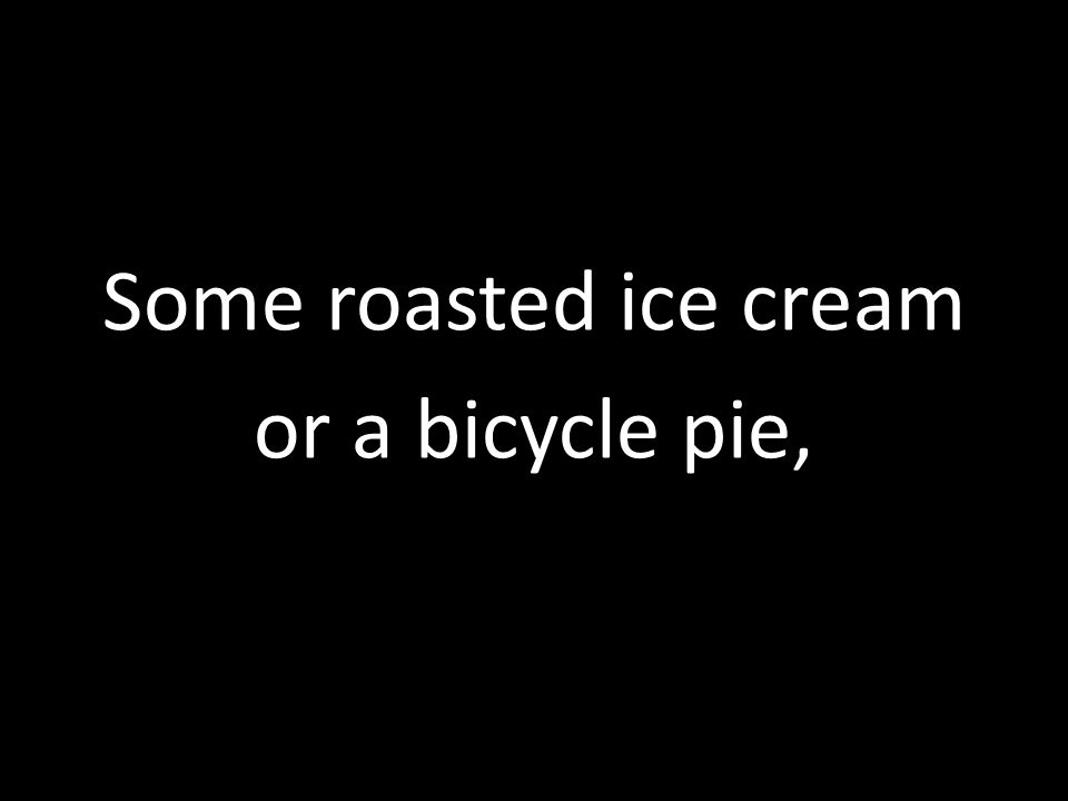 Some roasted ice cream or a bicycle pie,
