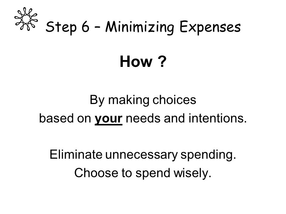Step 6 – Minimizing Expenses How ? By making choices based on your needs and intentions. Eliminate unnecessary spending. Choose to spend wisely.