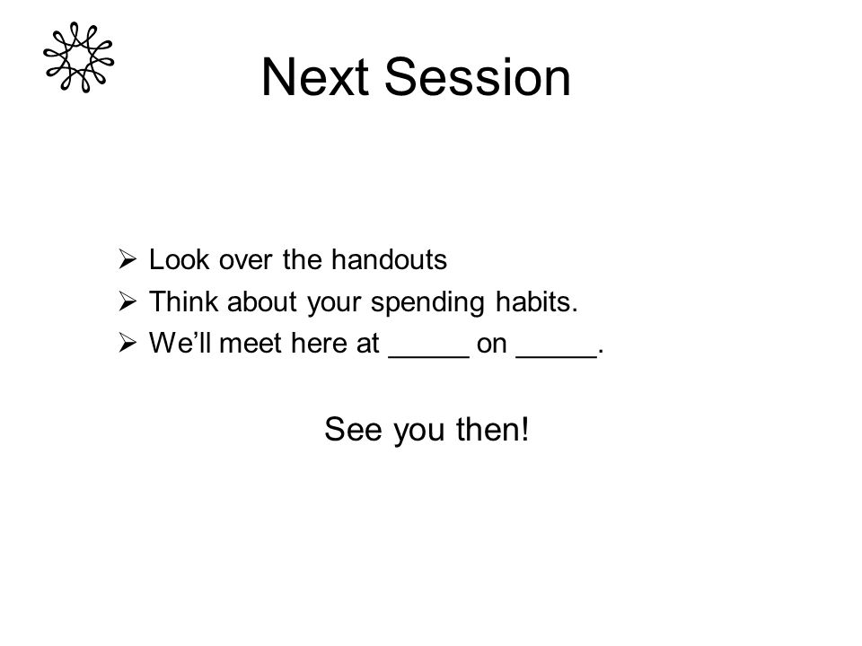  Look over the handouts  Think about your spending habits.  We'll meet here at _____ on _____. See you then! Next Session