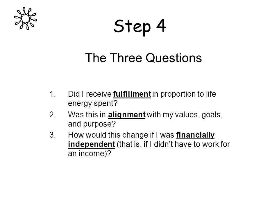 Step 4 The Three Questions 1.Did I receive fulfillment in proportion to life energy spent.