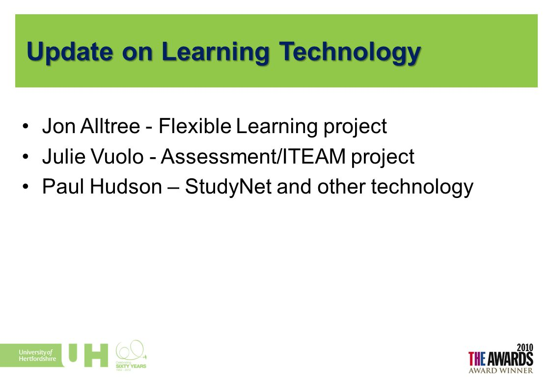 Update on Learning Technology Jon Alltree - Flexible Learning project Julie Vuolo - Assessment/ITEAM project Paul Hudson – StudyNet and other technolo
